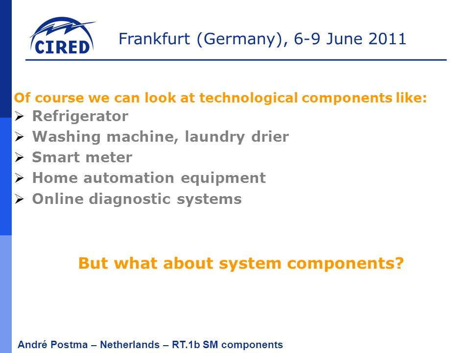 Frankfurt (Germany), 6-9 June 2011 André Postma – Netherlands – RT.1b SM components Of course we can look at technological components like:  Refrigerator  Washing machine, laundry drier  Smart meter  Home automation equipment  Online diagnostic systems But what about system components?