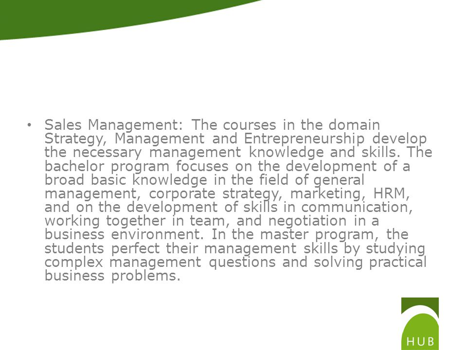Sales Management: The courses in the domain Strategy, Management and Entrepreneurship develop the necessary management knowledge and skills.
