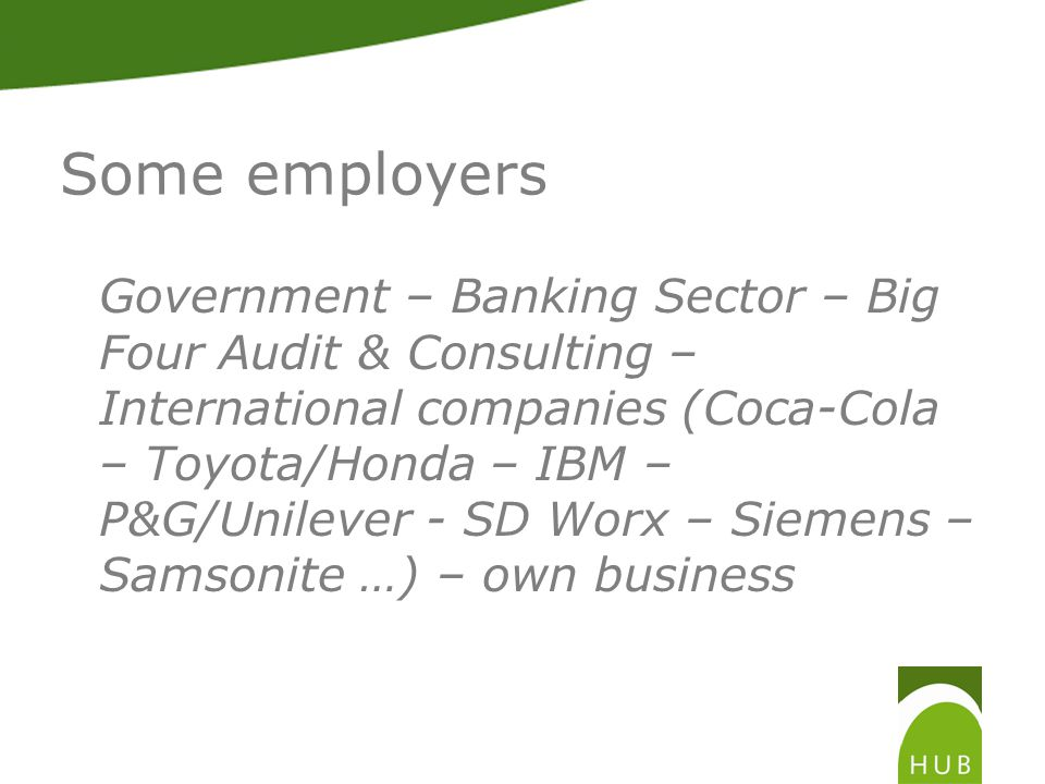 Some employers Government – Banking Sector – Big Four Audit & Consulting – International companies (Coca-Cola – Toyota/Honda – IBM – P&G/Unilever - SD Worx – Siemens – Samsonite …) – own business