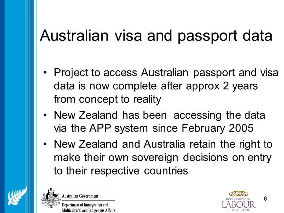 6 Australian visa and passport data Project to access Australian passport and visa data is now complete after approx 2 years from concept to reality New Zealand has been accessing the data via the APP system since February 2005 New Zealand and Australia retain the right to make their own sovereign decisions on entry to their respective countries