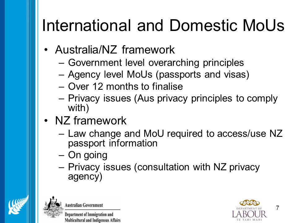 8 Key actions in the Australian New Zealand MOU ' s going forward Agree on amendments to joint processes from time to time Consult on particular legal claims if any Enter into Trans tasman discussions about practical and cooperative arrangements to enable impounding of L&S Australian or New Zealand passports Notify Australia if DoL is required to disclose Australian travel document or visa information Undertake regular reviews of security standards – at least two yearly