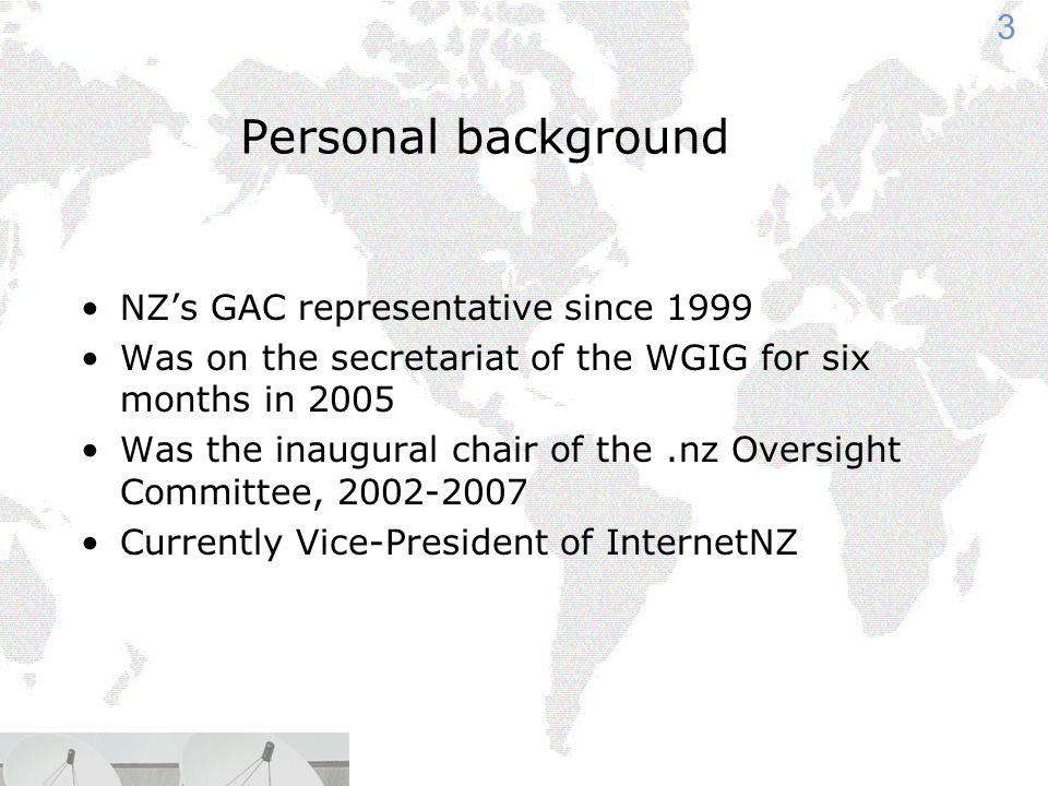 3 Personal background NZ's GAC representative since 1999 Was on the secretariat of the WGIG for six months in 2005 Was the inaugural chair of the.nz Oversight Committee, Currently Vice-President of InternetNZ