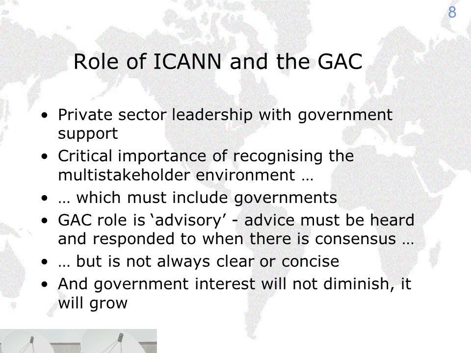 8 Role of ICANN and the GAC Private sector leadership with government support Critical importance of recognising the multistakeholder environment … … which must include governments GAC role is 'advisory' - advice must be heard and responded to when there is consensus … … but is not always clear or concise And government interest will not diminish, it will grow
