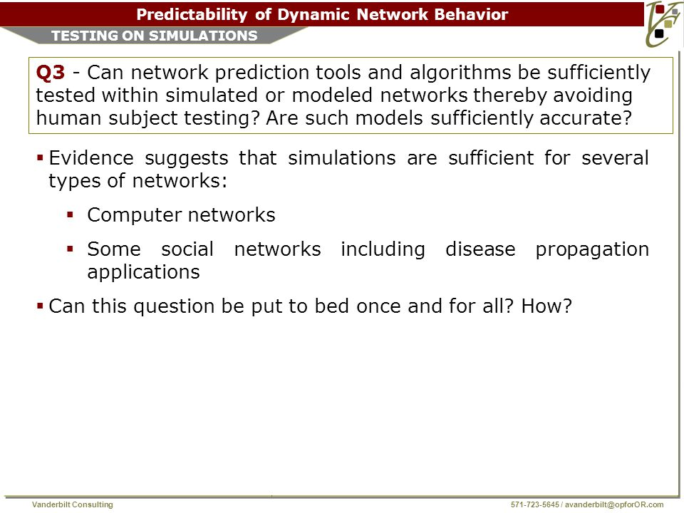 Vanderbilt Consulting 571-723-5645 / avanderbilt@opforOR.com Predictability of Dynamic Network Behavior TESTING ON SIMULATIONS Q3 - Can network prediction tools and algorithms be sufficiently tested within simulated or modeled networks thereby avoiding human subject testing.