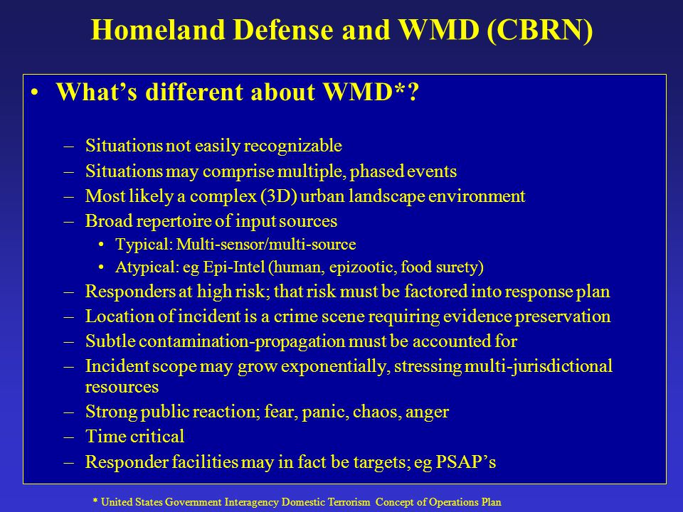 Homeland Defense and WMD (CBRN) What's different about WMD*? –Situations not easily recognizable –Situations may comprise multiple, phased events –Mos