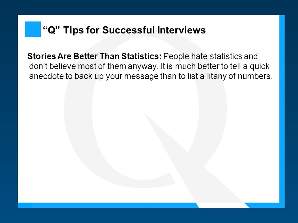 Q Tips for Successful Interviews Stories Are Better Than Statistics: People hate statistics and don't believe most of them anyway.