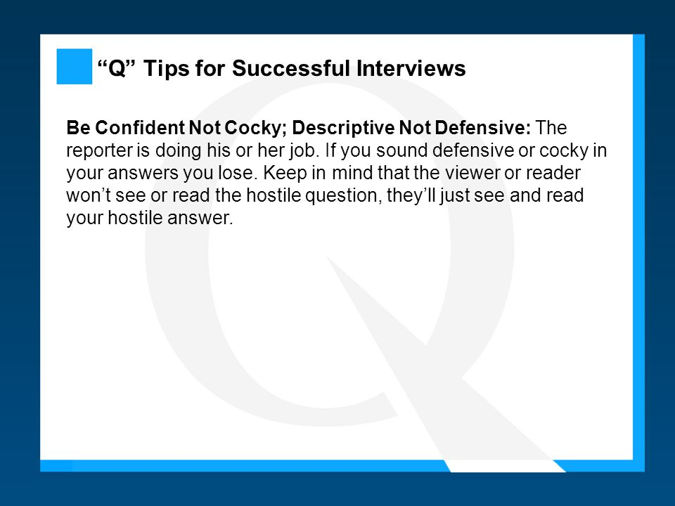 Q Tips for Successful Interviews Be Confident Not Cocky; Descriptive Not Defensive: The reporter is doing his or her job.