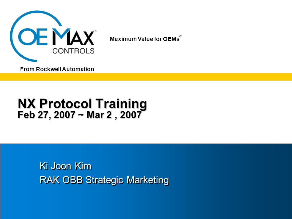 TM SM Maximum Value for OEMs SM From Rockwell Automation NX Protocol Training Feb 27, 2007 ~ Mar 2, 2007 Ki Joon Kim RAK OBB Strategic Marketing Ki Joon Kim RAK OBB Strategic Marketing