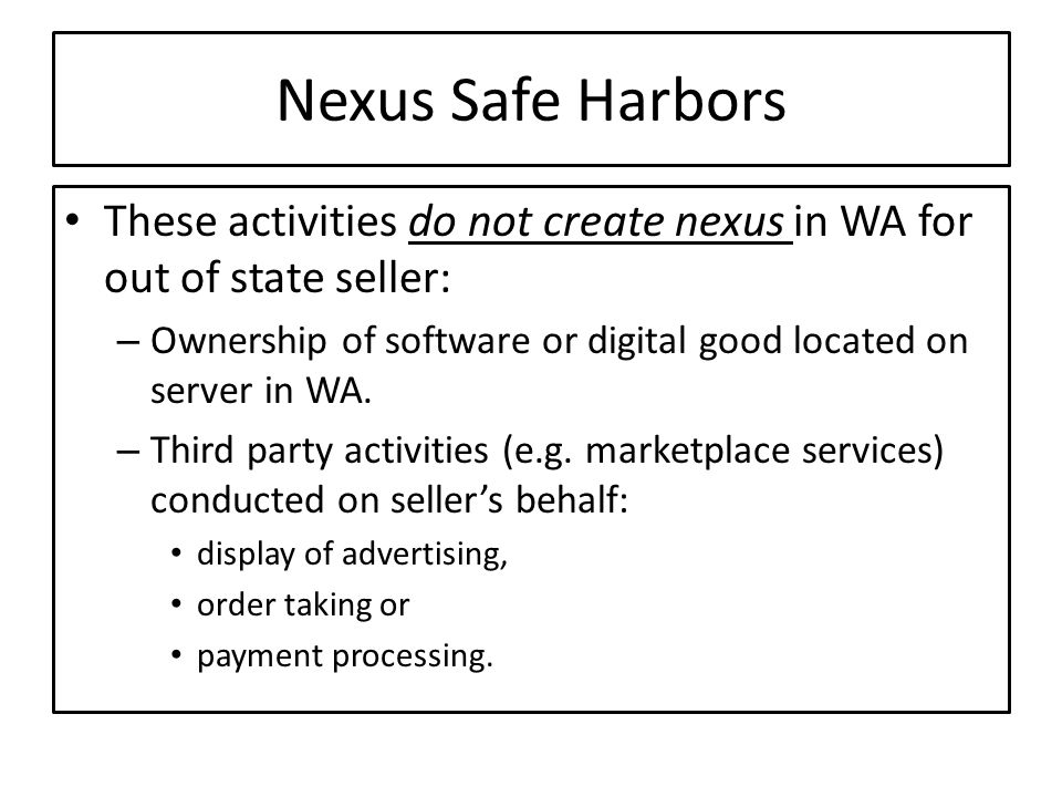 Nexus Safe Harbors These activities do not create nexus in WA for out of state seller: – Ownership of software or digital good located on server in WA