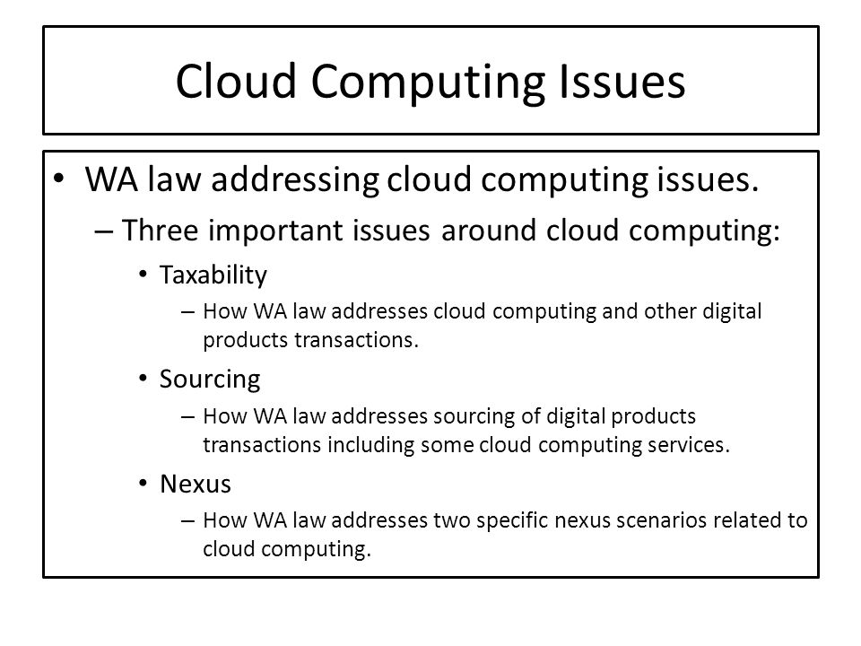 Cloud Computing Issues WA law addressing cloud computing issues. – Three important issues around cloud computing: Taxability – How WA law addresses cl