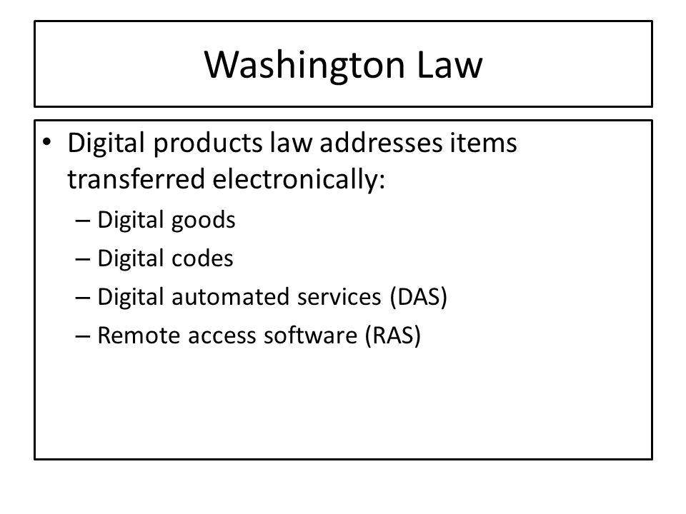 Washington Law Digital products law addresses items transferred electronically: – Digital goods – Digital codes – Digital automated services (DAS) – R