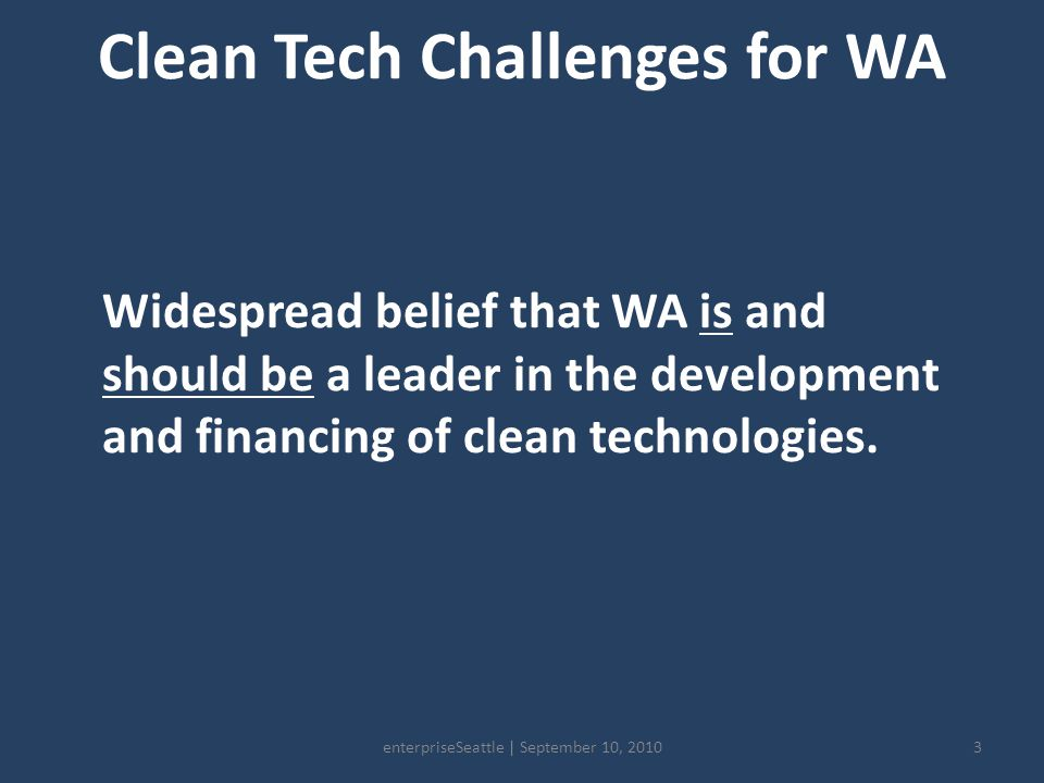 Clean Tech Challenges for WA Widespread belief that WA is and should be a leader in the development and financing of clean technologies.