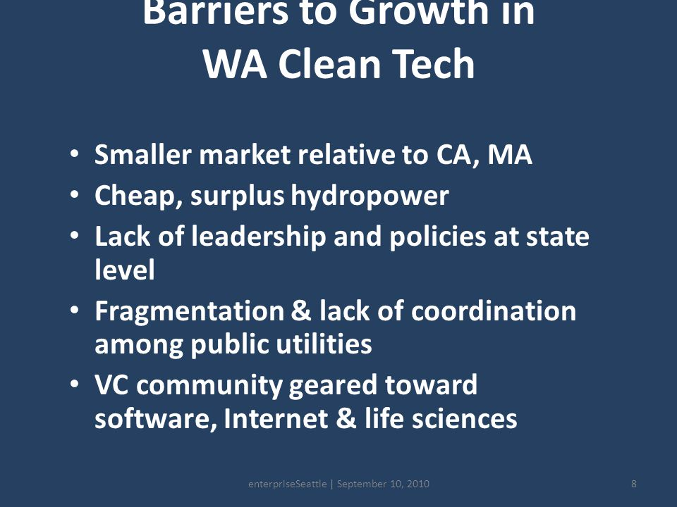 Barriers to Growth in WA Clean Tech Smaller market relative to CA, MA Cheap, surplus hydropower Lack of leadership and policies at state level Fragmentation & lack of coordination among public utilities VC community geared toward software, Internet & life sciences 8enterpriseSeattle | September 10, 2010