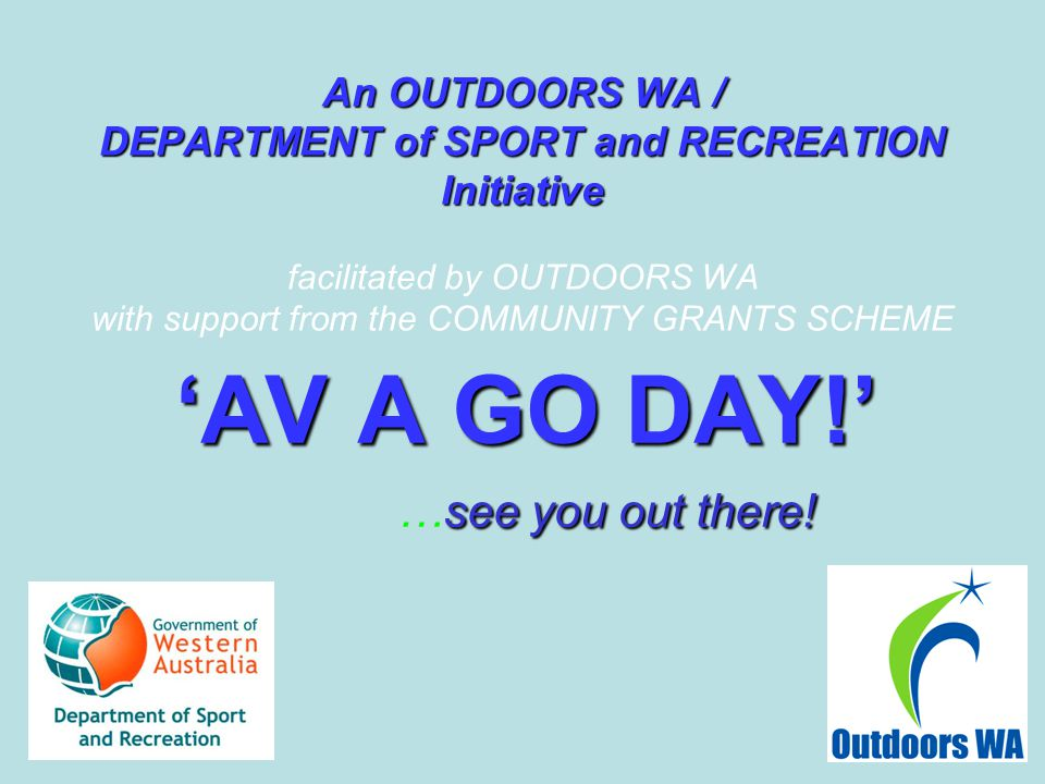 An OUTDOORS WA / DEPARTMENT of SPORT and RECREATION Initiative An OUTDOORS WA / DEPARTMENT of SPORT and RECREATION Initiative facilitated by OUTDOORS WA with support from the COMMUNITY GRANTS SCHEME 'AV A GO DAY!' see you out there.