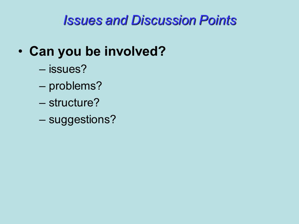 Issues and Discussion Points Can you be involved – issues – problems – structure – suggestions