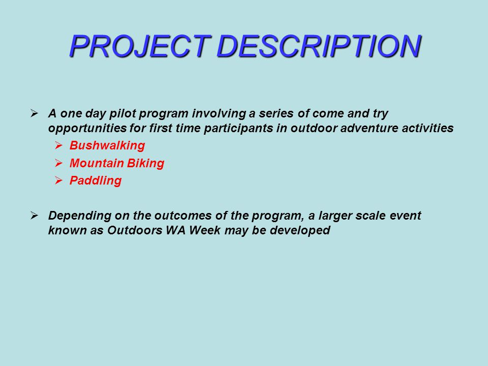 PROJECT DESCRIPTION  A one day pilot program involving a series of come and try opportunities for first time participants in outdoor adventure activities  Bushwalking  Mountain Biking  Paddling  Depending on the outcomes of the program, a larger scale event known as Outdoors WA Week may be developed