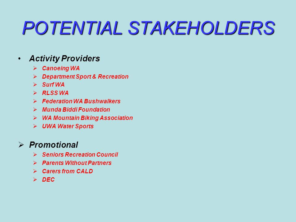 POTENTIAL STAKEHOLDERS Activity Providers  Canoeing WA  Department Sport & Recreation  Surf WA  RLSS WA  Federation WA Bushwalkers  Munda Biddi Foundation  WA Mountain Biking Association  UWA Water Sports  Promotional  Seniors Recreation Council  Parents Without Partners  Carers from CALD  DEC