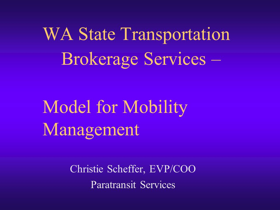 WA State Transportation Brokerage Services – Model for Mobility Management Christie Scheffer, EVP/COO Paratransit Services