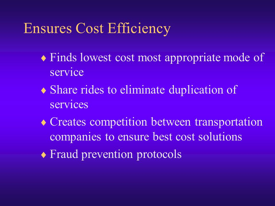 Ensures Cost Efficiency  Finds lowest cost most appropriate mode of service  Share rides to eliminate duplication of services  Creates competition between transportation companies to ensure best cost solutions  Fraud prevention protocols