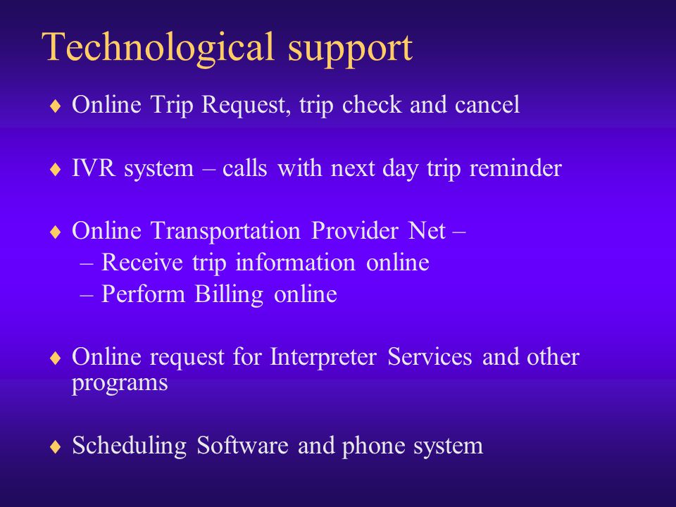 Technological support  Online Trip Request, trip check and cancel  IVR system – calls with next day trip reminder  Online Transportation Provider Net – –Receive trip information online –Perform Billing online  Online request for Interpreter Services and other programs  Scheduling Software and phone system