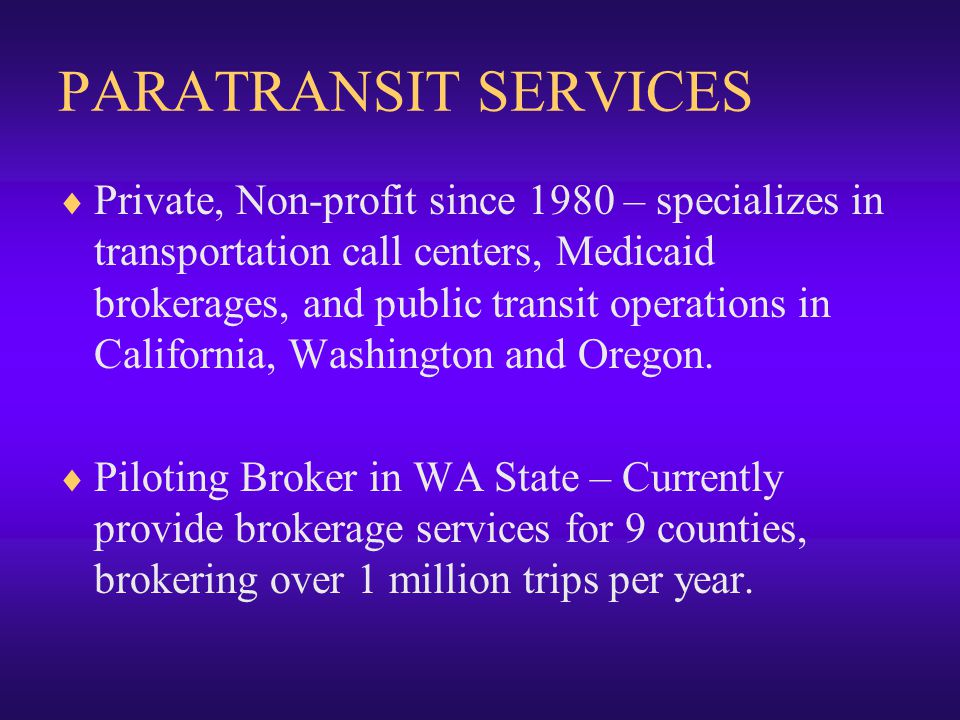 PARATRANSIT SERVICES  Private, Non-profit since 1980 – specializes in transportation call centers, Medicaid brokerages, and public transit operations in California, Washington and Oregon.