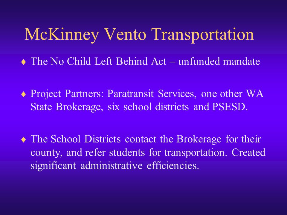 McKinney Vento Transportation  The No Child Left Behind Act – unfunded mandate  Project Partners: Paratransit Services, one other WA State Brokerage, six school districts and PSESD.
