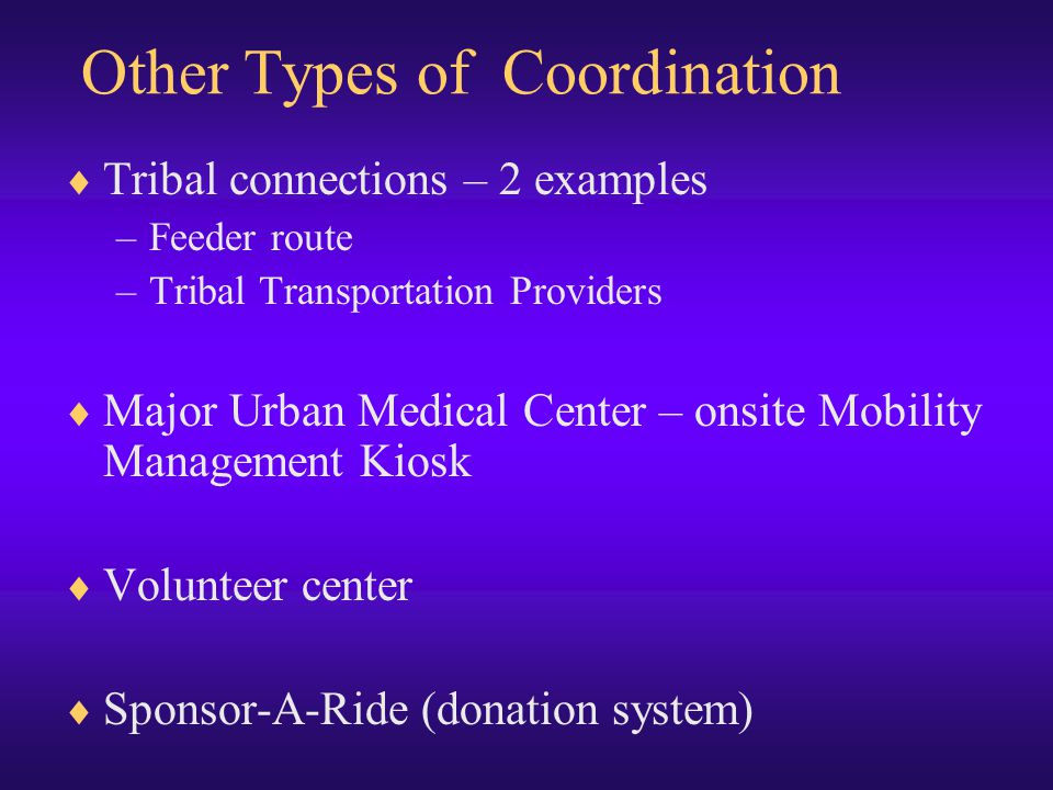 Other Types of Coordination  Tribal connections – 2 examples –Feeder route –Tribal Transportation Providers  Major Urban Medical Center – onsite Mobility Management Kiosk  Volunteer center  Sponsor-A-Ride (donation system)