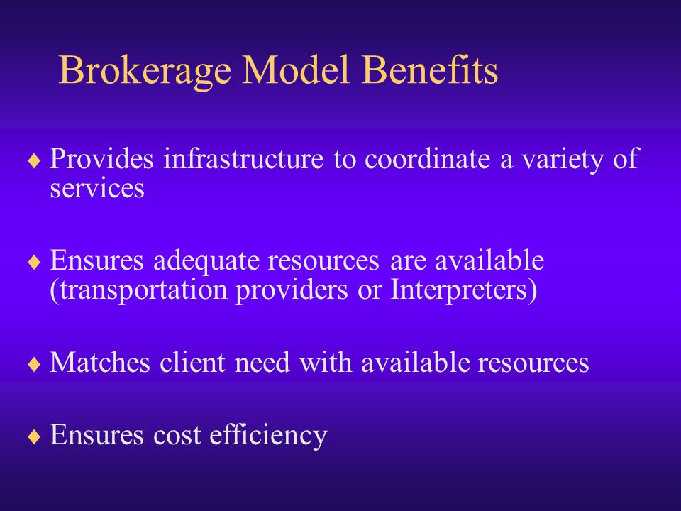 Brokerage Model Benefits  Provides infrastructure to coordinate a variety of services  Ensures adequate resources are available (transportation providers or Interpreters)  Matches client need with available resources  Ensures cost efficiency