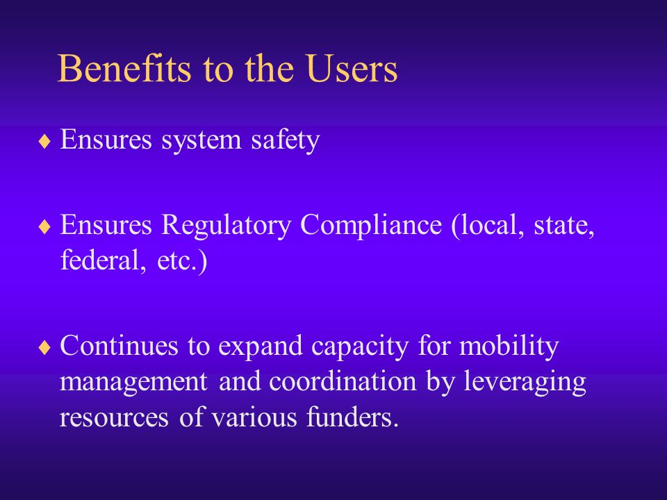  Ensures system safety  Ensures Regulatory Compliance (local, state, federal, etc.)  Continues to expand capacity for mobility management and coordination by leveraging resources of various funders.