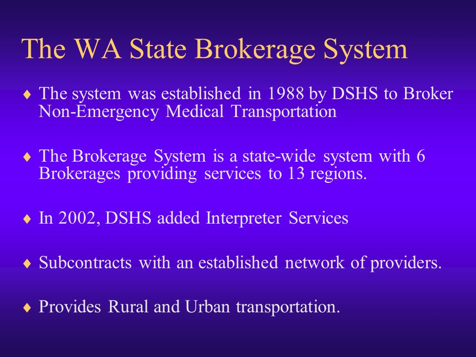 The WA State Brokerage System  The system was established in 1988 by DSHS to Broker Non-Emergency Medical Transportation  The Brokerage System is a state-wide system with 6 Brokerages providing services to 13 regions.