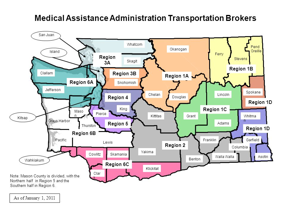 Medical Assistance Administration Transportation Brokers Garfield Pend Oreille Spokane Walla Asotin Columbia Stevens Whitma n Ferry Lincoln Franklin Adams Douglas Grant Benton Yakima Klickitat Chelan Whatcom Okanogan Skagit King Kittitas Snohomish Lewis Pierce Skamania Clallam Clar k Cowlitz Thurston Maso n Pacific Jefferson Grays Harbor Island San Juan Wahkiakum Kitsap Note: Mason County is divided, with the Northern half in Region 5 and the Southern half in Region 6.
