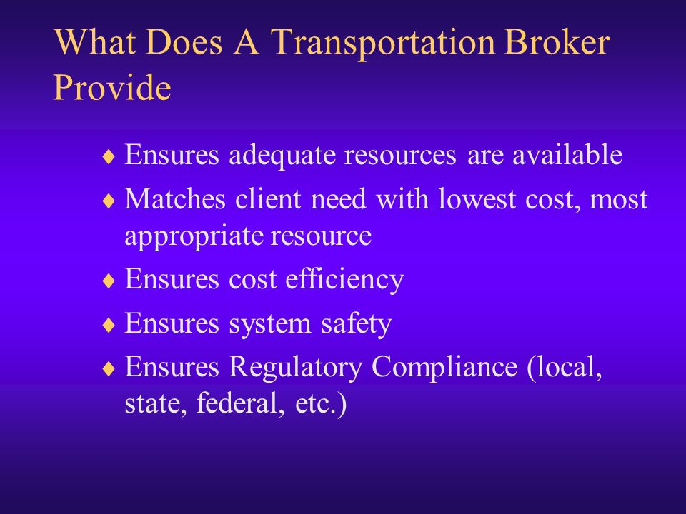 What Does A Transportation Broker Provide  Ensures adequate resources are available  Matches client need with lowest cost, most appropriate resource  Ensures cost efficiency  Ensures system safety  Ensures Regulatory Compliance (local, state, federal, etc.)