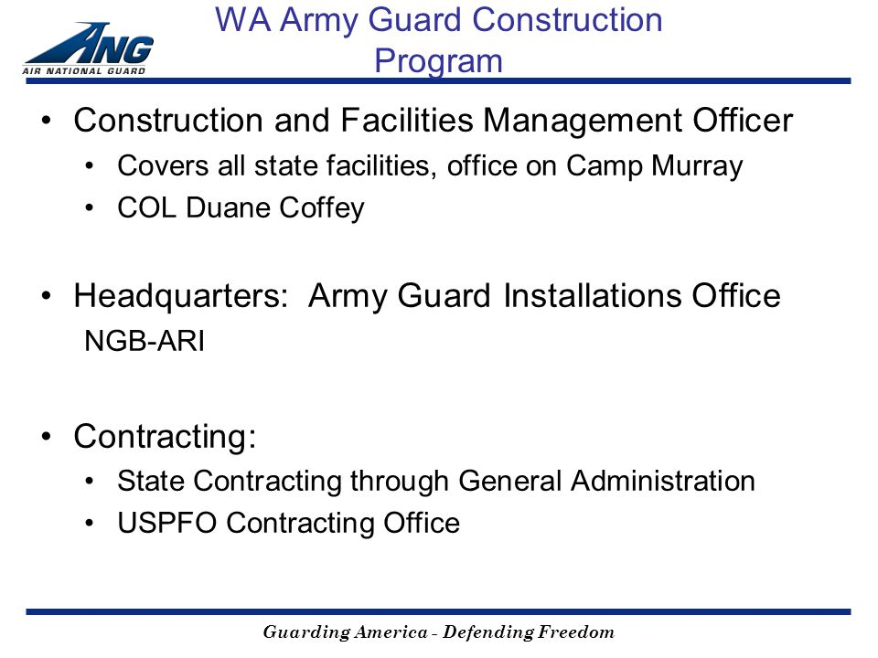 Guarding America - Defending Freedom WA Army Guard Construction Program Construction and Facilities Management Officer Covers all state facilities, office on Camp Murray COL Duane Coffey Headquarters: Army Guard Installations Office NGB-ARI Contracting: State Contracting through General Administration USPFO Contracting Office