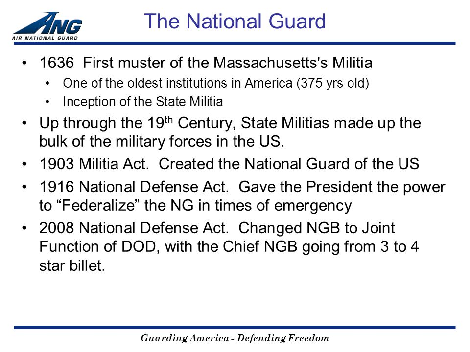 Guarding America - Defending Freedom The National Guard 1636 First muster of the Massachusetts s Militia One of the oldest institutions in America (375 yrs old) Inception of the State Militia Up through the 19 th Century, State Militias made up the bulk of the military forces in the US.