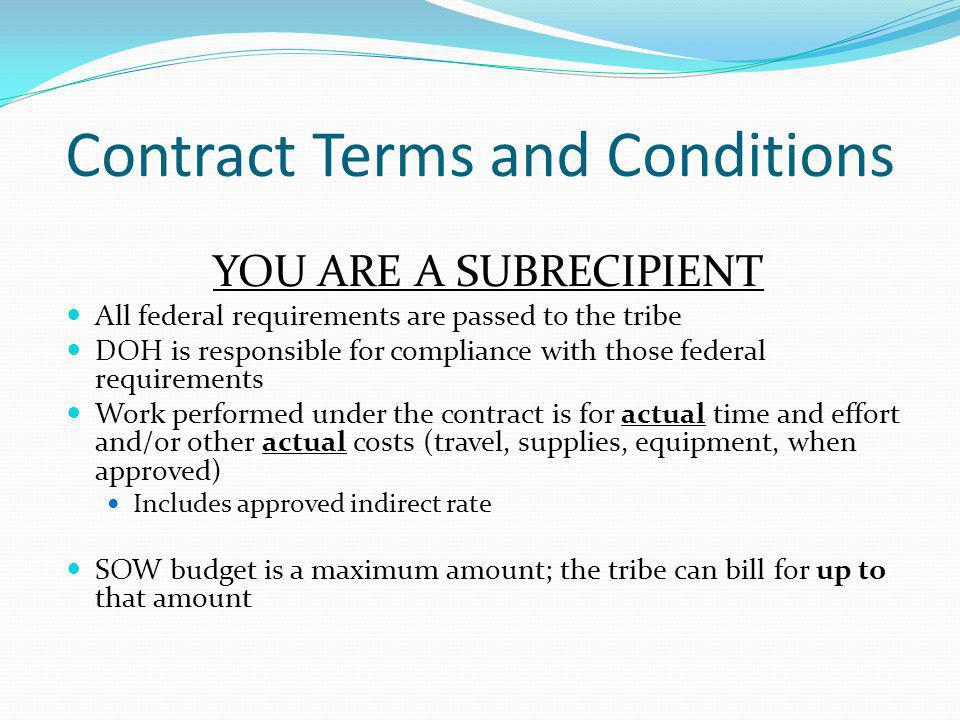 Contract Terms and Conditions YOU ARE A SUBRECIPIENT All federal requirements are passed to the tribe DOH is responsible for compliance with those fed