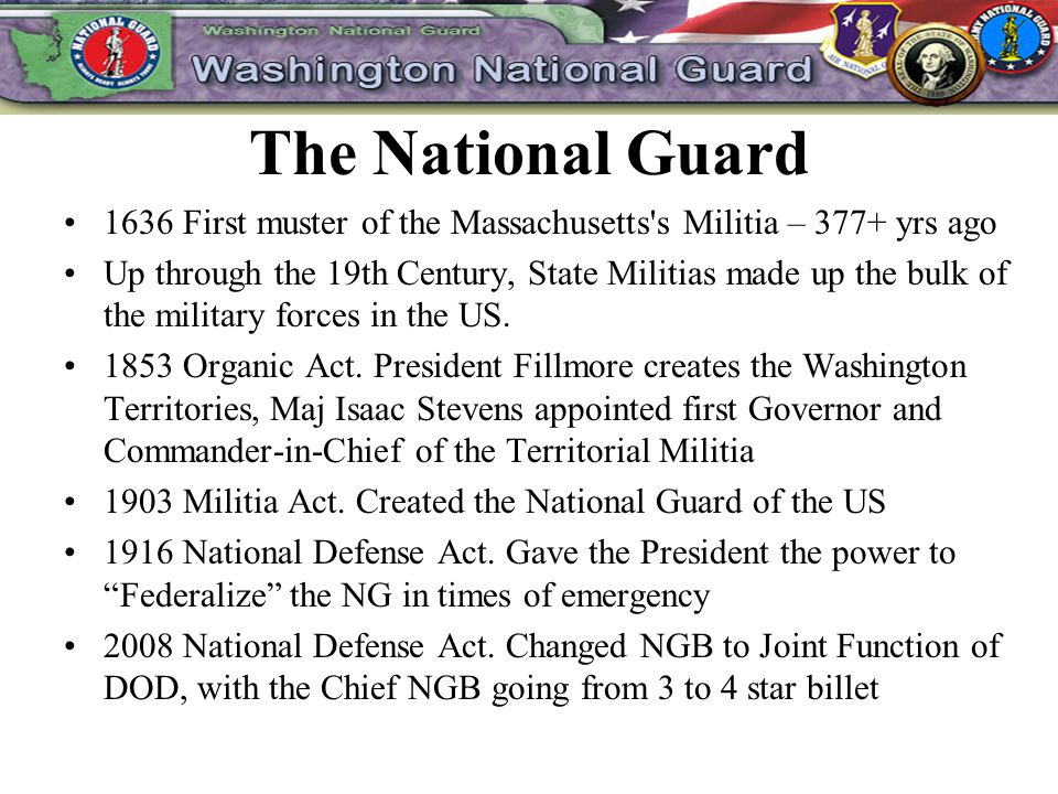 The National Guard 1636 First muster of the Massachusetts s Militia – 377+ yrs ago Up through the 19th Century, State Militias made up the bulk of the military forces in the US.