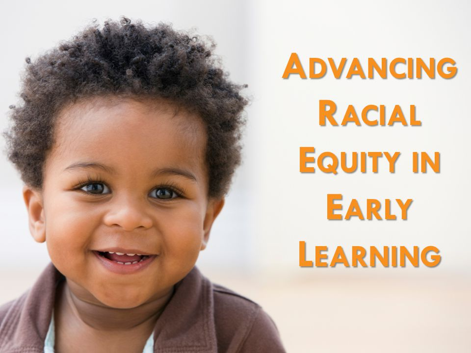 A DVANCING R ACIAL E QUITY IN E ARLY L EARNING