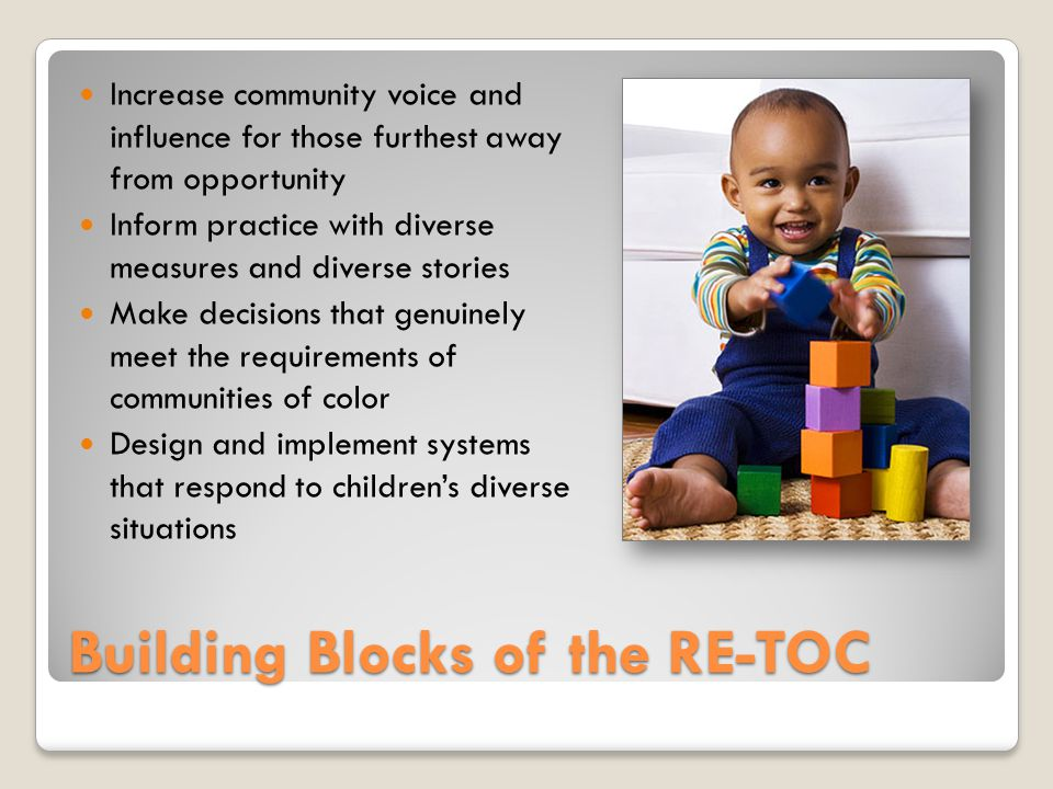 Building Blocks of the RE-TOC Increase community voice and influence for those furthest away from opportunity Inform practice with diverse measures and diverse stories Make decisions that genuinely meet the requirements of communities of color Design and implement systems that respond to children's diverse situations