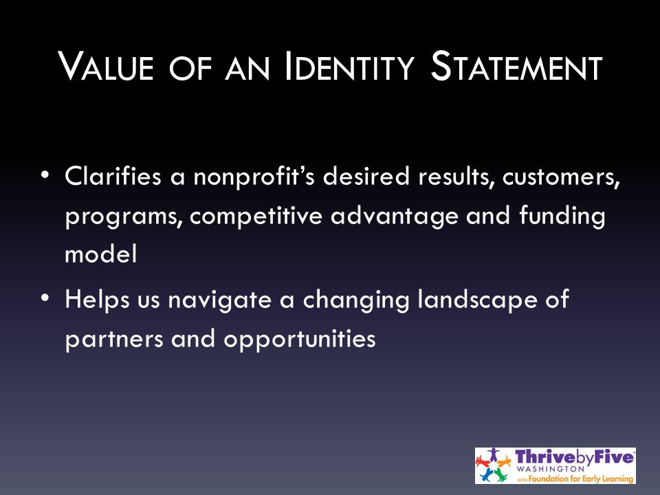 V ALUE OF AN I DENTITY S TATEMENT Clarifies a nonprofit's desired results, customers, programs, competitive advantage and funding model Helps us navigate a changing landscape of partners and opportunities