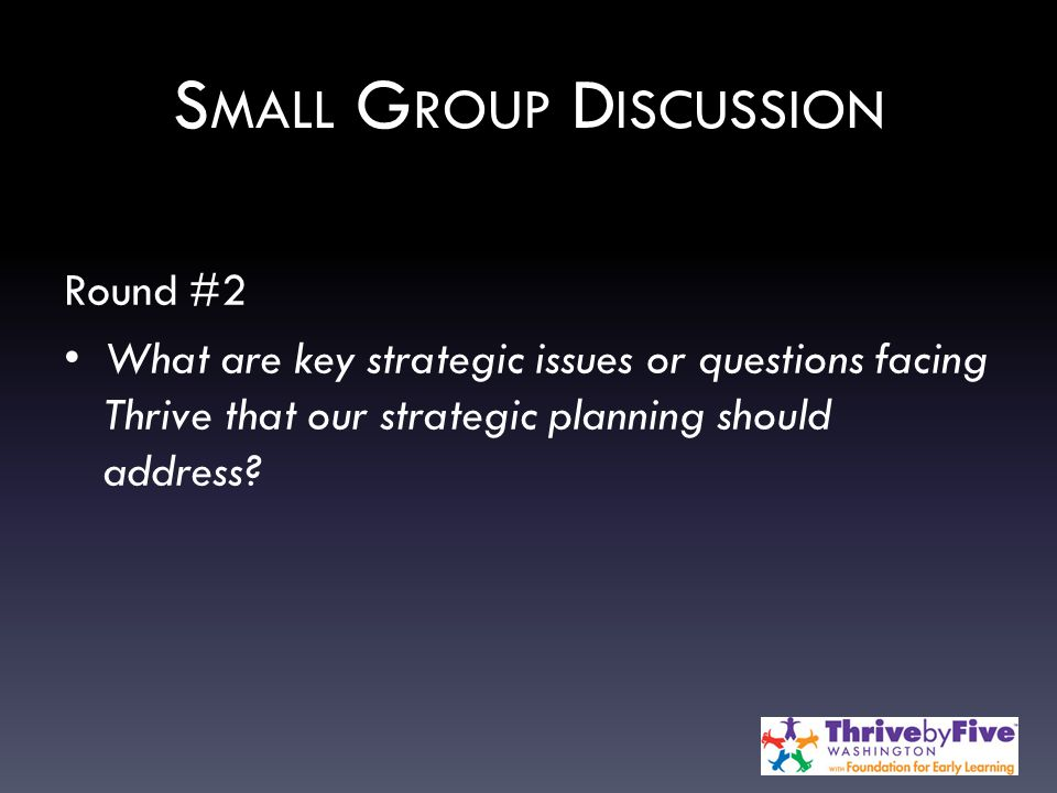 S MALL G ROUP D ISCUSSION Round #2 What are key strategic issues or questions facing Thrive that our strategic planning should address