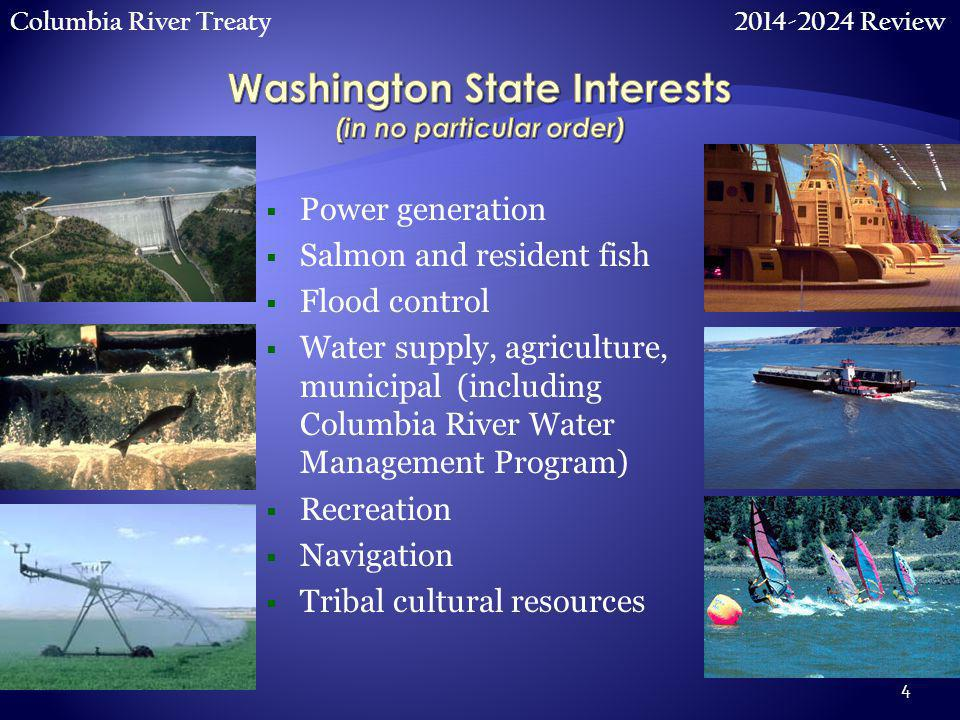 Columbia River Treaty 2014-2024 Review 4  Power generation  Salmon and resident fish  Flood control  Water supply, agriculture, municipal (including Columbia River Water Management Program)  Recreation  Navigation  Tribal cultural resources