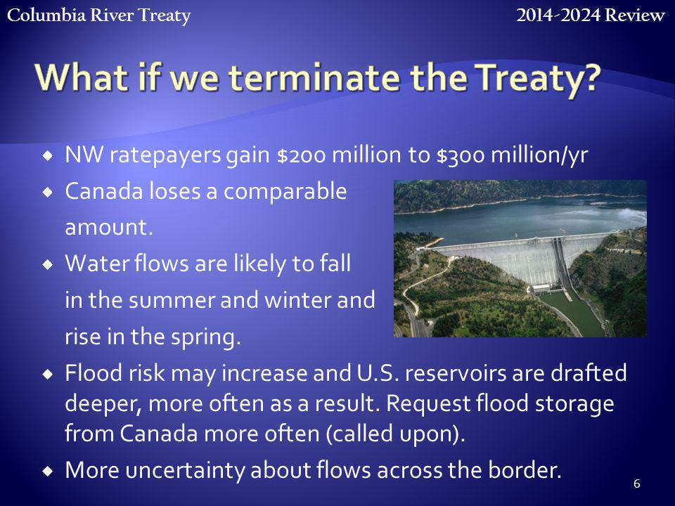 Columbia River Treaty 2014-2024 Review 6  NW ratepayers gain $200 million to $300 million/yr  Canada loses a comparable amount.