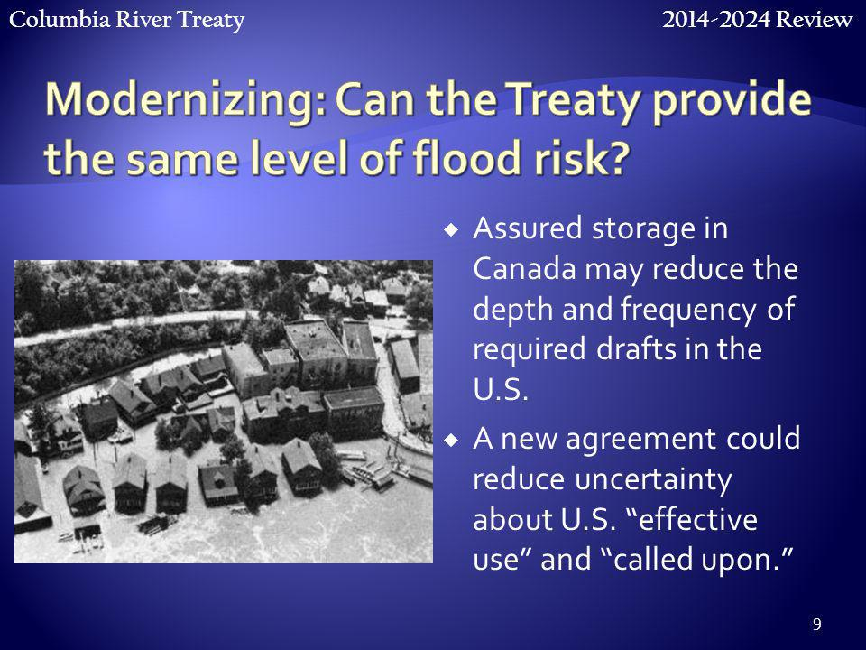 Columbia River Treaty 2014-2024 Review 9  Assured storage in Canada may reduce the depth and frequency of required drafts in the U.S.  A new agreeme