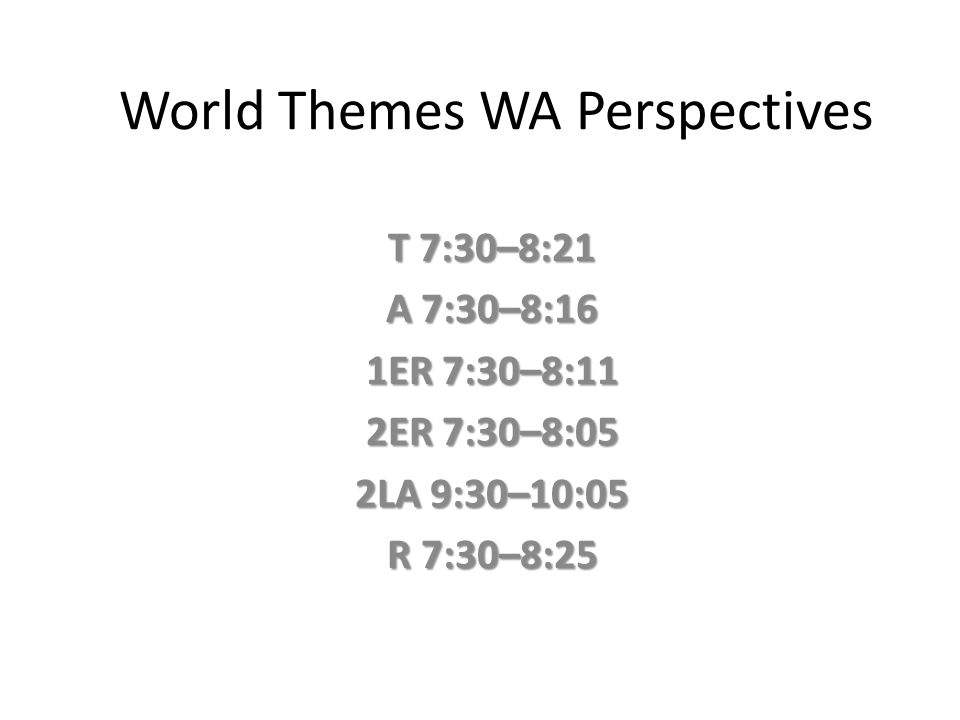World Themes WA Perspectives T 7:30–8:21 A 7:30–8:16 1ER 7:30–8:11 2ER 7:30–8:05 2LA 9:30–10:05 R 7:30–8:25