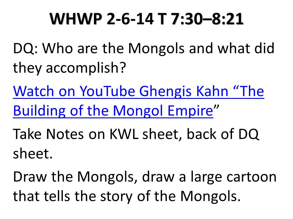 """WHWP T 7:30–8:21 WHWP 2-6-14 T 7:30–8:21 DQ: Who are the Mongols and what did they accomplish? Watch on YouTube Ghengis Kahn """"The Building of the Mong"""