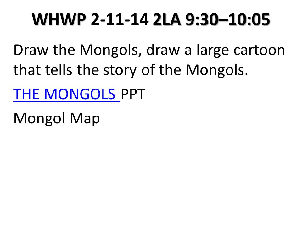 WHWP 2LA 9:30–10:05 WHWP 2-11-14 2LA 9:30–10:05 Draw the Mongols, draw a large cartoon that tells the story of the Mongols.