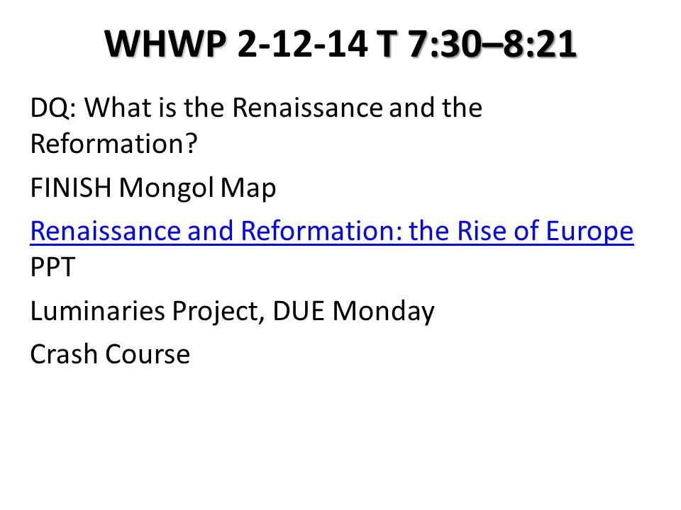 WHWP T 7:30–8:21 WHWP 2-12-14 T 7:30–8:21 DQ: What is the Renaissance and the Reformation? FINISH Mongol Map Renaissance and Reformation: the Rise of