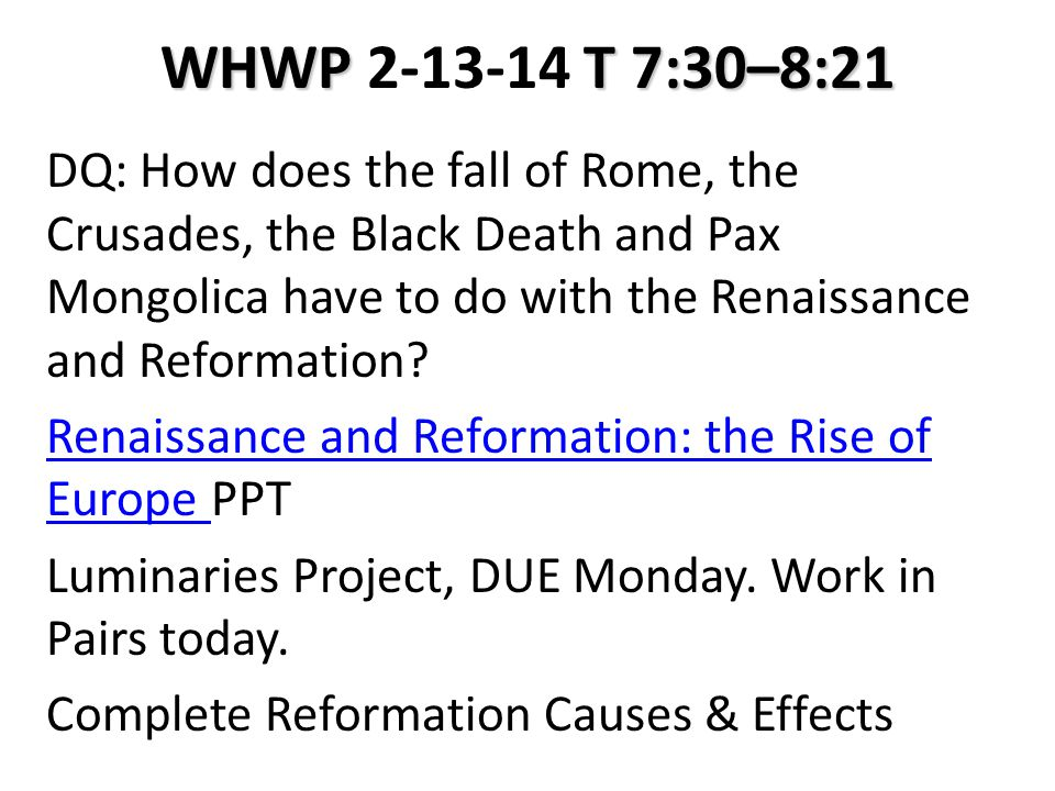 WHWP T 7:30–8:21 WHWP 2-13-14 T 7:30–8:21 DQ: How does the fall of Rome, the Crusades, the Black Death and Pax Mongolica have to do with the Renaissan