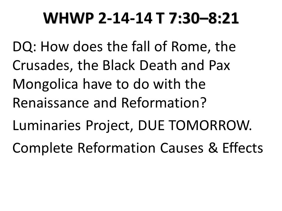 WHWP T 7:30–8:21 WHWP 2-14-14 T 7:30–8:21 DQ: How does the fall of Rome, the Crusades, the Black Death and Pax Mongolica have to do with the Renaissance and Reformation.
