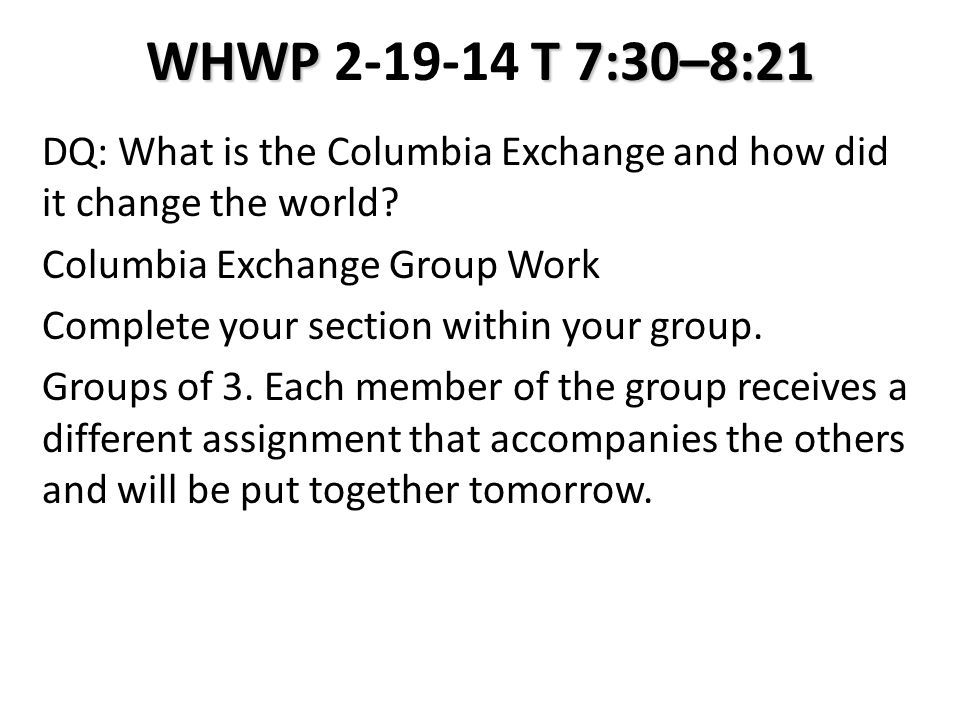 WHWP T 7:30–8:21 WHWP 2-19-14 T 7:30–8:21 DQ: What is the Columbia Exchange and how did it change the world.